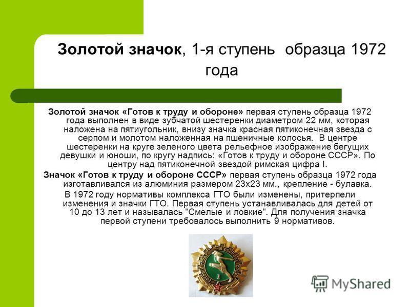 Золотой значок, 1-я ступень образца 1972 года Золотой значок «Готов к труду и обороне» первая ступень образца 1972 года выполнен в виде зубчатой шестеренки диаметром 22 мм, которая наложена на пятиугольник, внизу значка красная пятиконечная звезда с