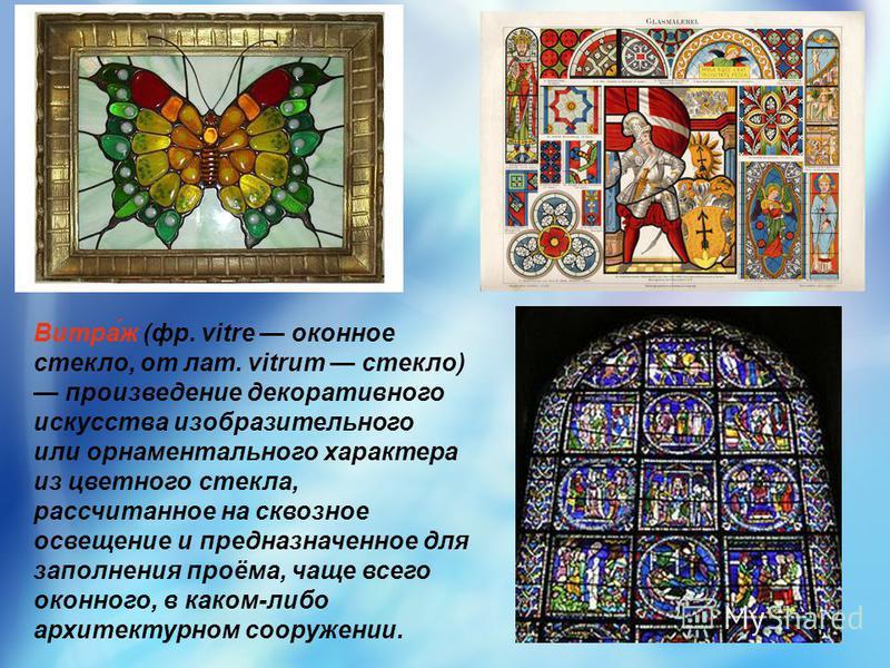 Витра́ж (фр. vitre оконное стекло, от лат. vitrum стекло) произведение декоративного искусства изобразительного или орнаментального характера из цветного стекла, рассчитанное на сквозное освещение и предназначенное для заполнения проёма, чаще всего о