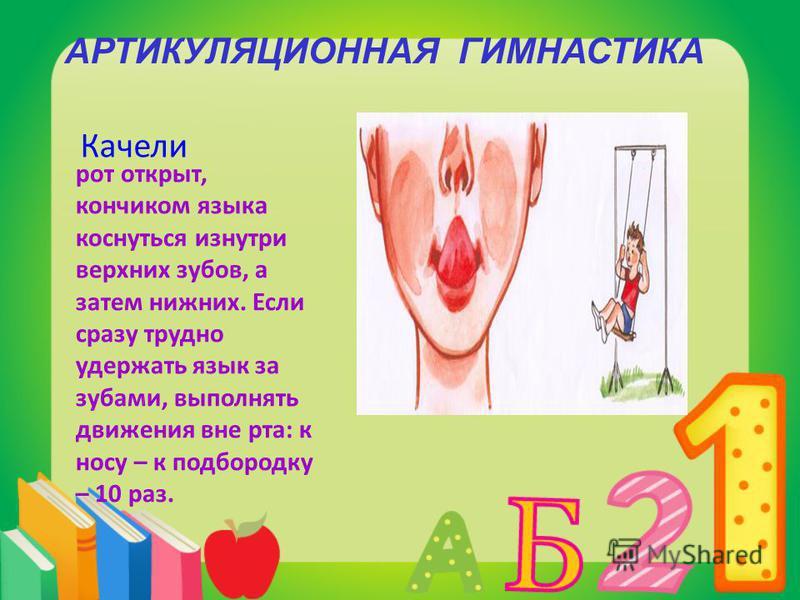 Качели рот открыт, кончиком языка коснуться изнутри верхних зубов, а затем нижних. Если сразу трудно удержать язык за зубами, выполнять движения вне рта: к носу – к подбородку – 10 раз. АРТИКУЛЯЦИОННАЯ ГИМНАСТИКА