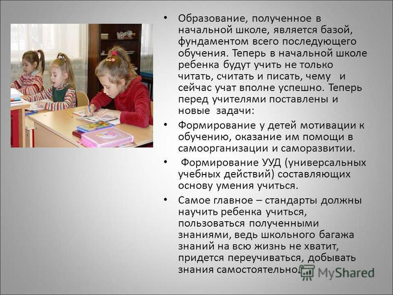 Образование, полученное в начальной школе, является базой, фундаментом всего последующего обучения. Теперь в начальной школе ребенка будут учить не только читать, считать и писать, чему и сейчас учат вполне успешно. Теперь перед учителями поставлены