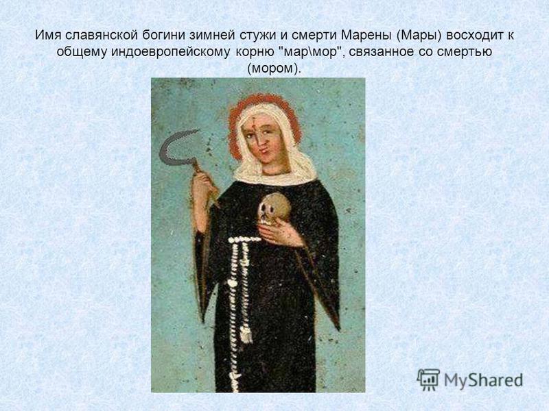Имя славянской богини зимней стужи и смерти Марены (Мары) восходит к общему индоевропейскому корню мар\мор, связанное со смертью (мором).
