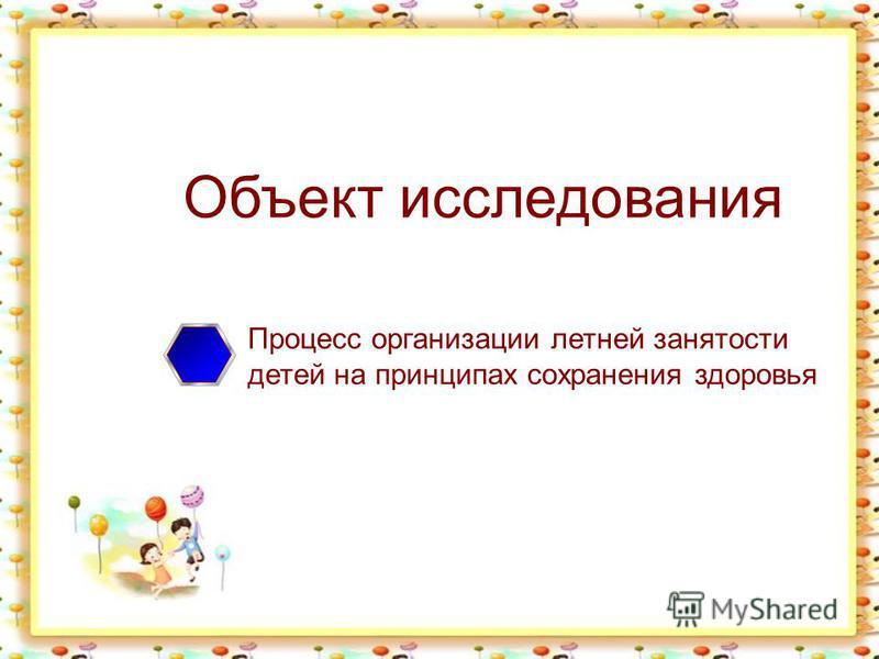 Объект исследования Процесс организации летней занятости детей на принципах сохранения здоровья