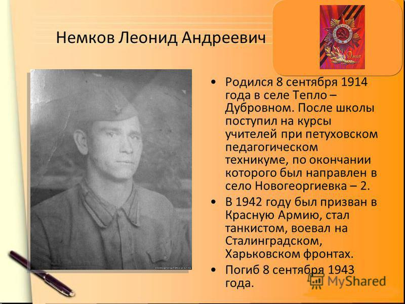 Немков Леонид Андреевич Родился 8 сентября 1914 года в селе Тепло – Дубровном. После школы поступил на курсы учителей при петуховском педагогическом техникуме, по окончании которого был направлен в село Новогеоргиевка – 2. В 1942 году был призван в К