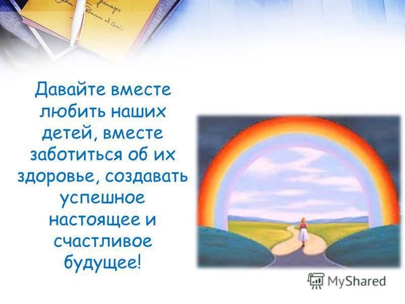 Давайте вместе любить наших детей, вместе заботиться об их здоровье, создавать успешное настоящее и счастливое будущее!
