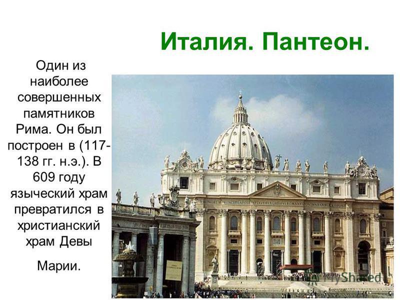 Один из наиболее совершенных памятников Рима. Он был построен в (117- 138 гг. н.э.). В 609 году языческий храм превратился в христианский храм Девы Марии. Италия. Пантеон.