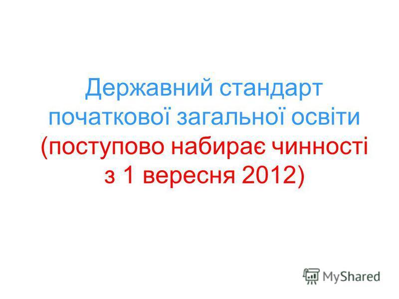 Державний стандарт початкової загальної освіти (поступово набирає чинності з 1 вересня 2012)