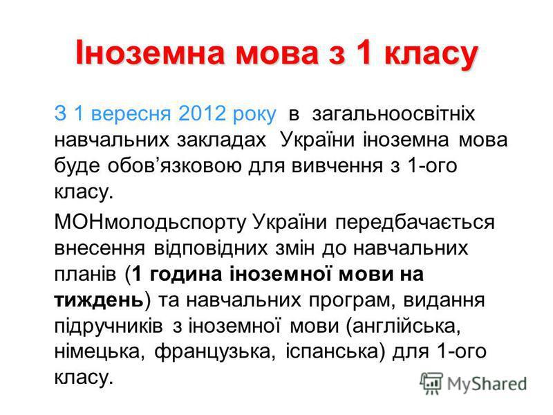 Іноземна мова з 1 класу З 1 вересня 2012 року в загальноосвітніх навчальних закладах України іноземна мова буде обовязковою для вивчення з 1-ого класу. МОНмолодьспорту України передбачається внесення відповідних змін до навчальних планів (1 година ін