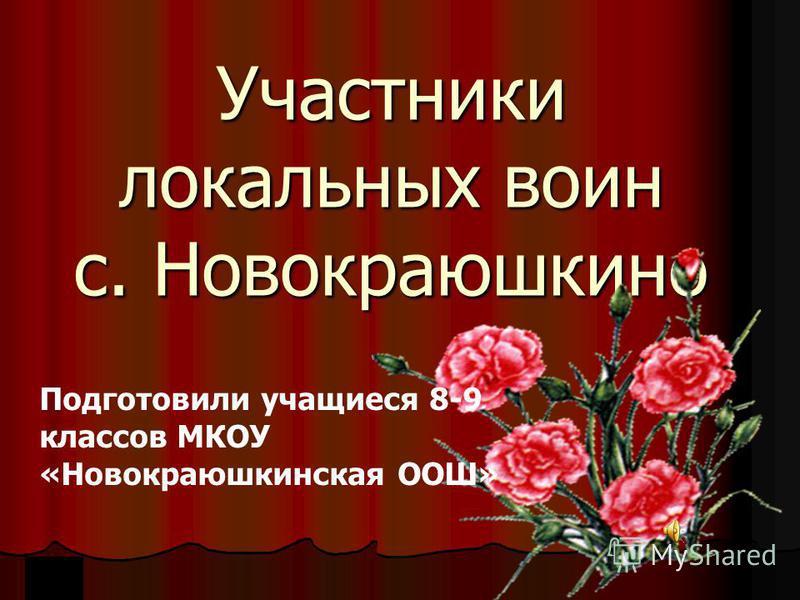 Участники локальных воин с. Новокраюшкино Подготовили учащиеся 8-9 классов МКОУ «Новокраюшкинская ООШ»