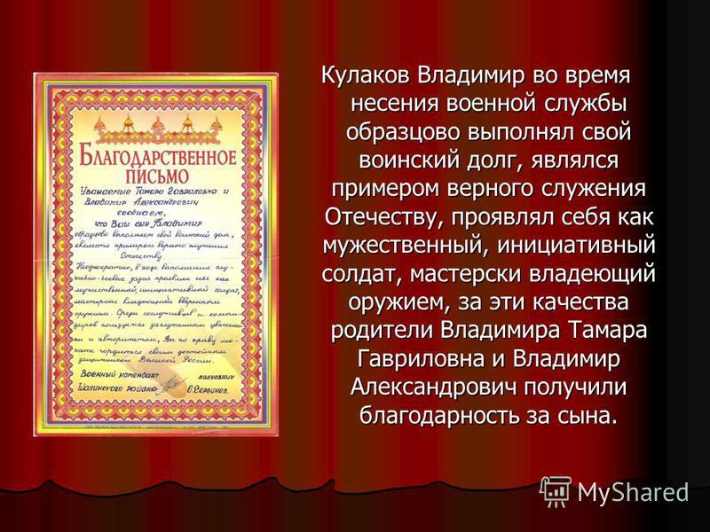 Кулаков Владимир во время несения военной службы образцово выполнял свой воинский долг, являлся примером верного служения Отечеству, проявлял себя как мужественный, инициативный солдат, мастерски владеющий оружием, за эти качества родители Владимира