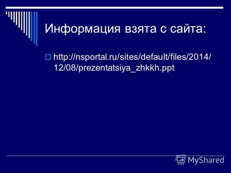 Информация взята с сайта: http://nsportal.ru/sites/default/files/2014/ 12/08/prezentatsiya_zhkkh.ppt
