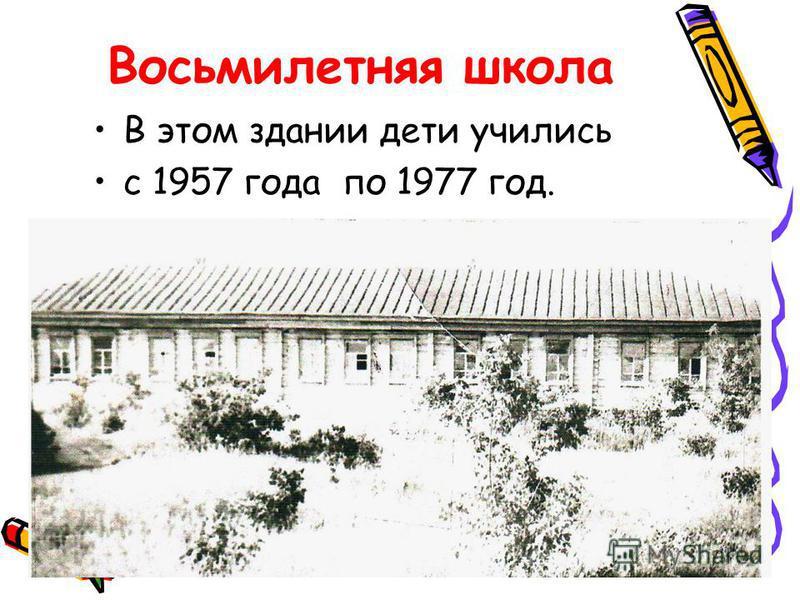 8-летняя школа В 1956 году на средства с/совета и колхоза «Прогресс» началось строительство новой школы. В 1957 году 1 сентября занятия начались в новой школе. В ней были 5 учебных кабинетов, учительская, пионерская, теплые удобные коридоры. В 1961 г