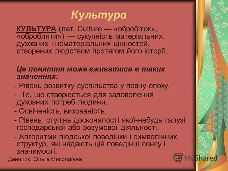 Культура КУЛЬТУРА (лат. Culture «обробіток», «обробляти») сукупність матеріальних, духовних і нематеріальних цінностей, створених людством протягом його історії. Це поняття може вживатися в таких значеннях: - Рівень розвитку суспільства у певну епоху