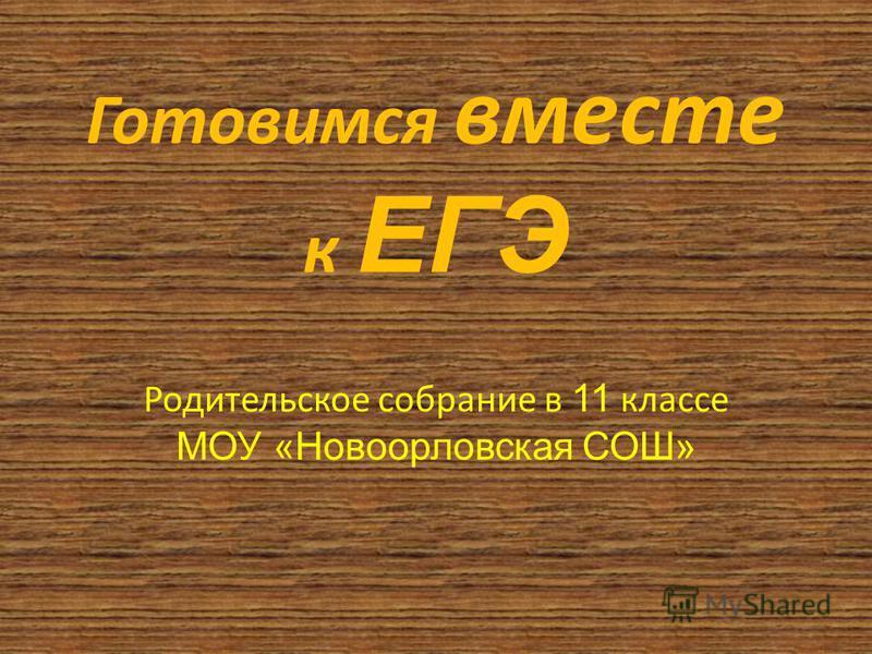 Готовимся вместе к ЕГЭ Родительское собрание в 11 классе МОУ «Новоорловская СОШ»