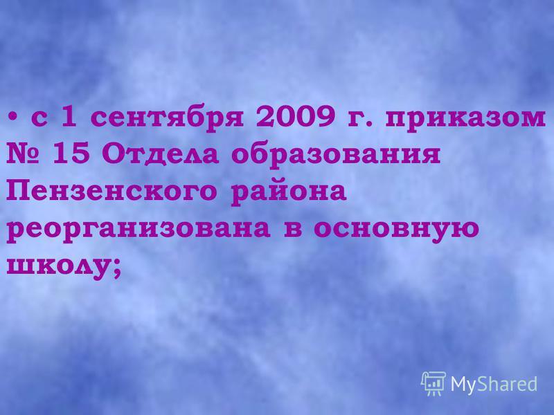с 1 сентября 2009 г. приказом 15 Отдела образования Пензенского района реорганизована в основную школу;