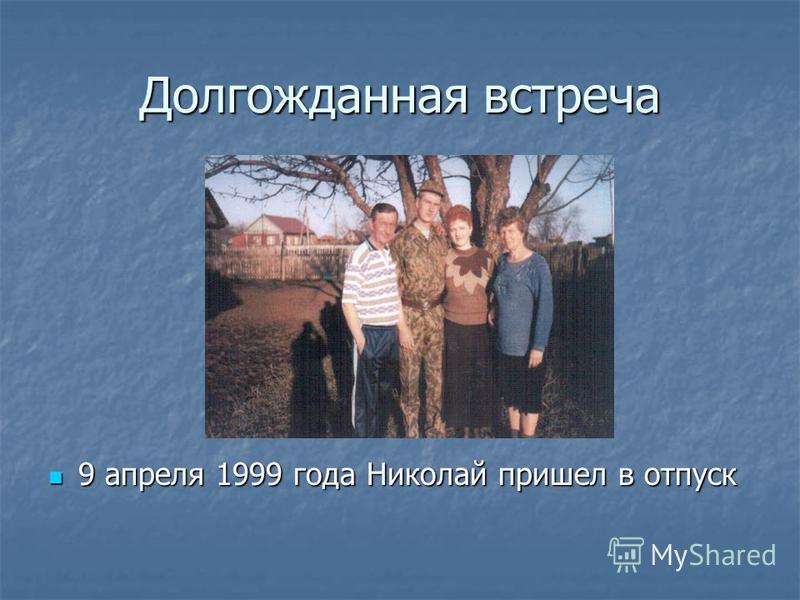 Долгожданная встреча 9 апреля 1999 года Николай пришел в отпуск 9 апреля 1999 года Николай пришел в отпуск
