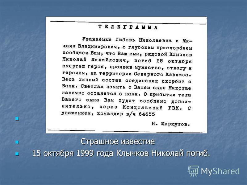 Страшное известие Страшное известие 15 октября 1999 года Клычков Николай погиб. 15 октября 1999 года Клычков Николай погиб.