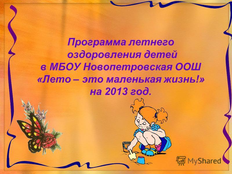 Программа летнего оздоровления детей в МБОУ Новопетровская ООШ «Лето – это маленькая жизнь!» на 2013 год.