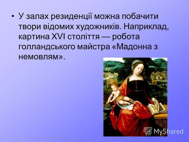 У залах резиденції можна побачити твори відомих художників. Наприклад, картина XVI століття робота голландського майстра «Мадонна з немовлям».