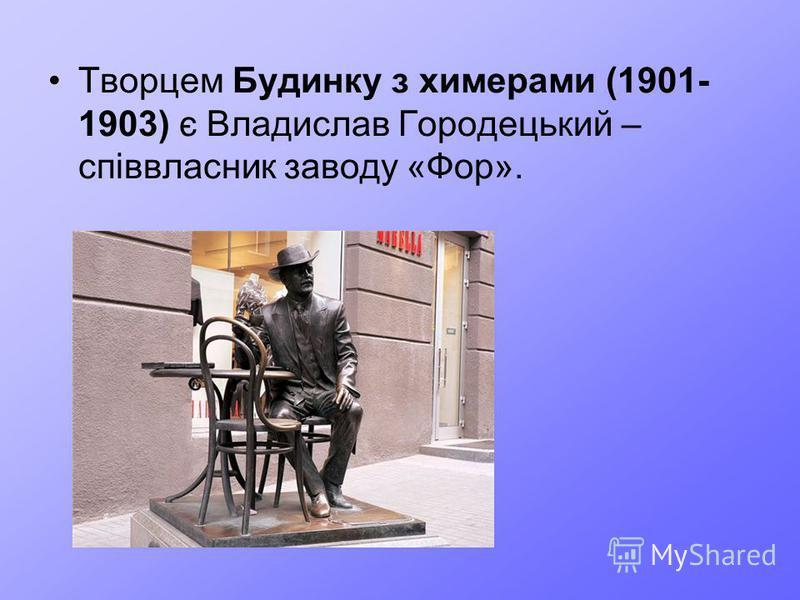 Творцем Будинку з химерами (1901- 1903) є Владислав Городецький – співвласник заводу «Фор».