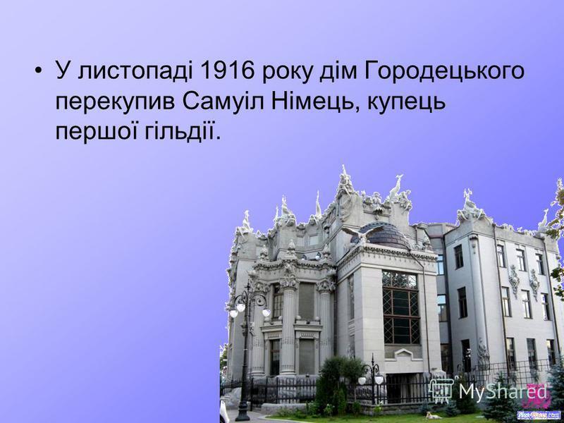 У листопаді 1916 року дім Городецького перекупив Самуіл Німець, купець першої гільдії.