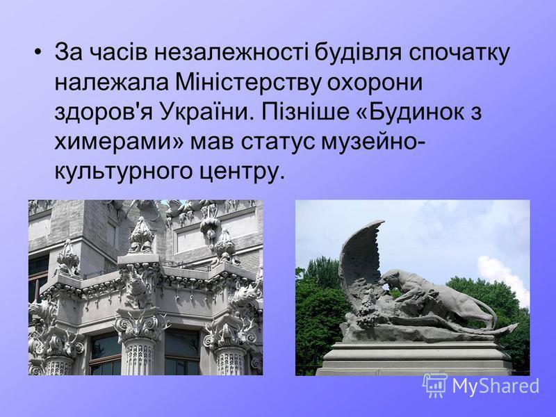 За часів незалежності будівля спочатку належала Міністерству охорони здоров'я України. Пізніше «Будинок з химерами» мав статус музейно- культурного центру.