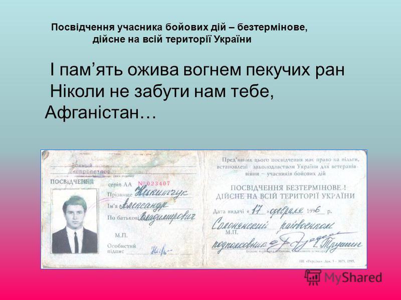 Посвідчення учасника бойових дій – безтермінове, дійсне на всій території України І память ожива вогнем пекучих ран Ніколи не забути нам тебе, Афганістан…