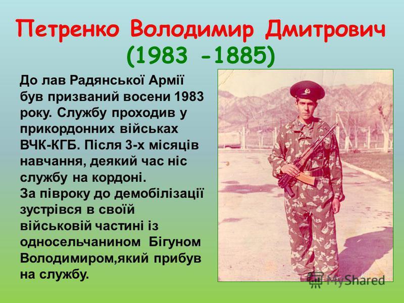 Петренко Володимир Дмитрович (1983 -1885) До лав Радянської Армії був призваний восени 1983 року. Службу проходив у прикордонних військах ВЧК-КГБ. Після 3-х місяців навчання, деякий час ніс службу на кордоні. За півроку до демобілізації зустрівся в с
