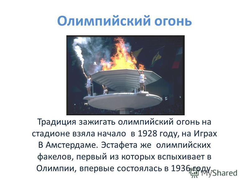 Олимпийский огонь Традиция зажигать олимпийский огонь на стадионе взяла начало в 1928 году, на Играх В Амстердаме. Эстафета же олимпийских факелов, первый из которых вспыхивает в Олимпии, впервые состоялась в 1936 году.