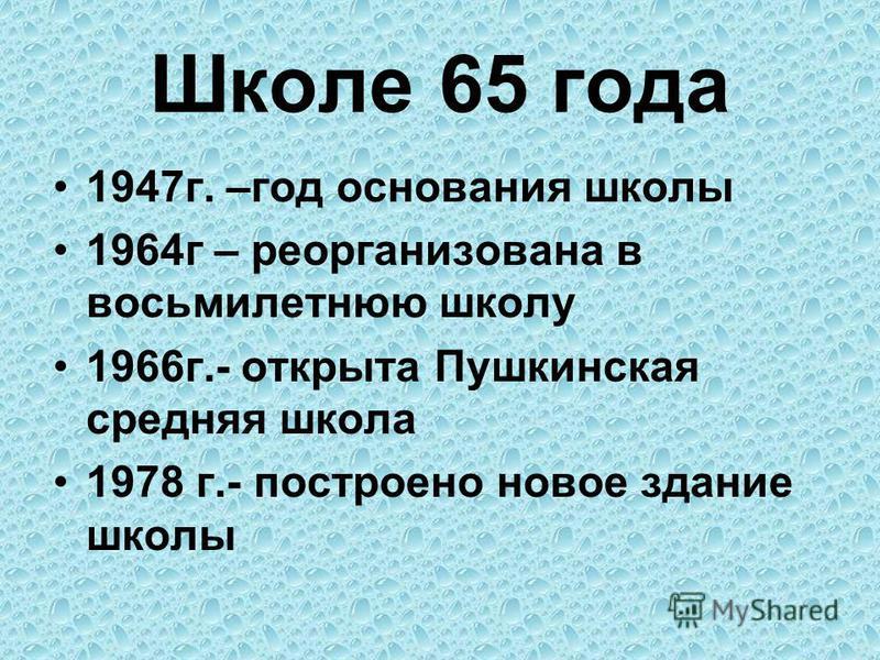 Школе 65 года 1947 г. –год основания школы 1964 г – реорганизована в восьмилетнюю школу 1966 г.- открыта Пушкинская средняя школа 1978 г.- построено новое здание школы