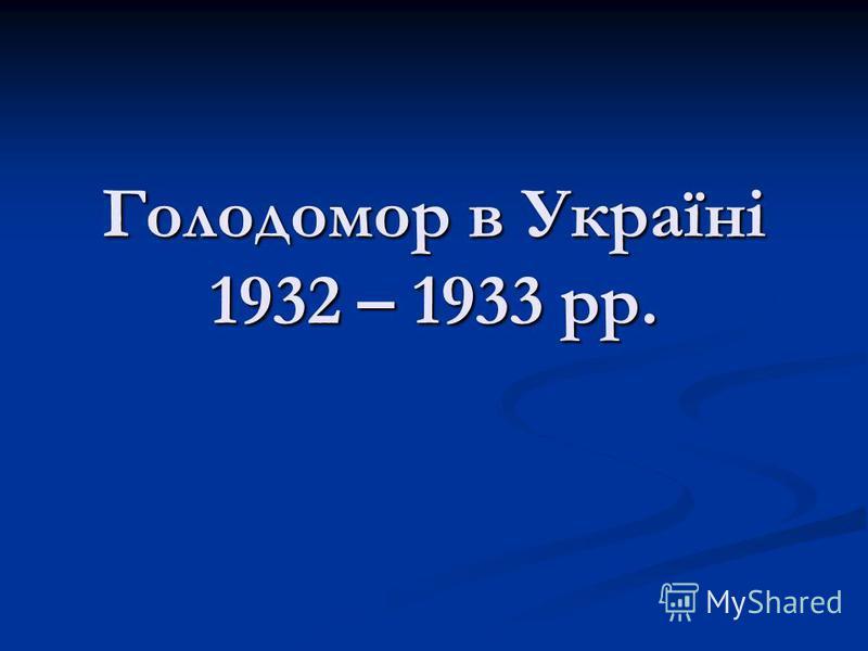 Голодомор в Україні 1932 – 1933 рр.