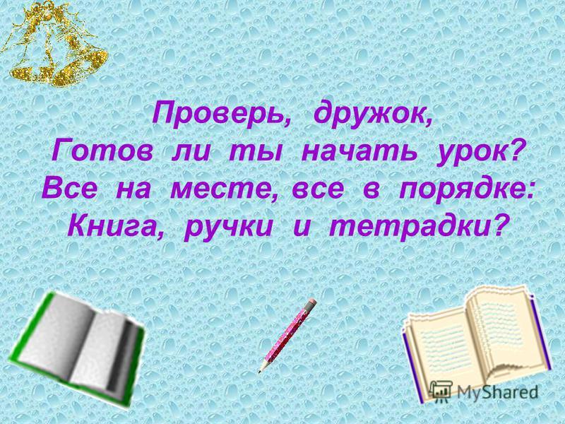 Проверь, дружок, Готов ли ты начать урок? Все на месте, все в порядке: Книга, ручки и тетрадки?