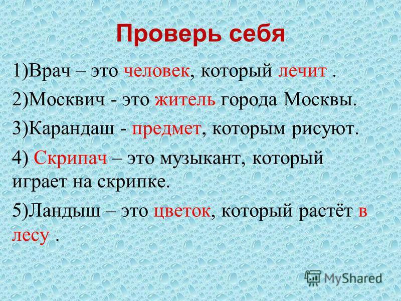 Проверь себя 1)Врач – это человек, который лечит. 2)Москвич - это житель города Москвы. 3)Карандаш - предмет, которым рисуют. 4) Скрипач – это музыкант, который играет на скрипке. 5)Ландыш – это цветок, который растёт в лесу.