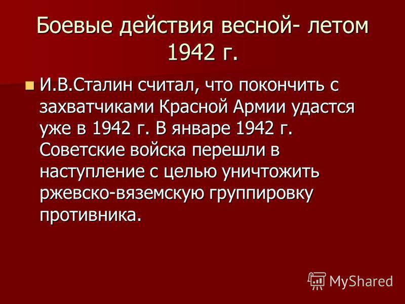 Боевые действия весной- летом 1942 г. И.В.Сталин считал, что покончить с захватчиками Красной Армии удастся уже в 1942 г. В январе 1942 г. Советские войска перешли в наступление с целью уничтожить ржевско-вяземскую группировку противника. И.В.Сталин
