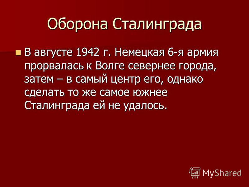 Оборона Сталинграда В августе 1942 г. Немецкая 6-я армия прорвалась к Волге севернее города, затем – в самый центр его, однако сделать то же самое южнее Сталинграда ей не удалось. В августе 1942 г. Немецкая 6-я армия прорвалась к Волге севернее город