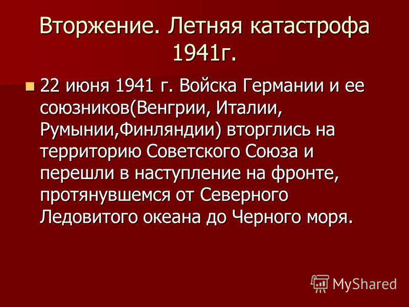 Вторжение. Летняя катастрофа 1941 г. 22 июня 1941 г. Войска Германии и ее союзников(Венгрии, Италии, Румынии,Финляндии) вторглись на территорию Советского Союза и перешли в наступление на фронте, протянувшемся от Северного Ледовитого океана до Черног