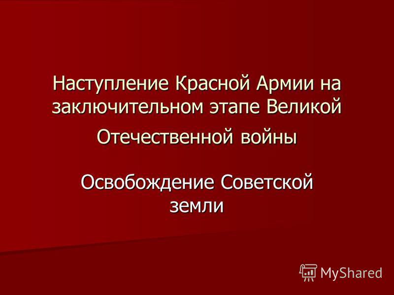 Наступление Красной Армии на заключительном этапе Великой Отечественной войны Освобождение Советской земли
