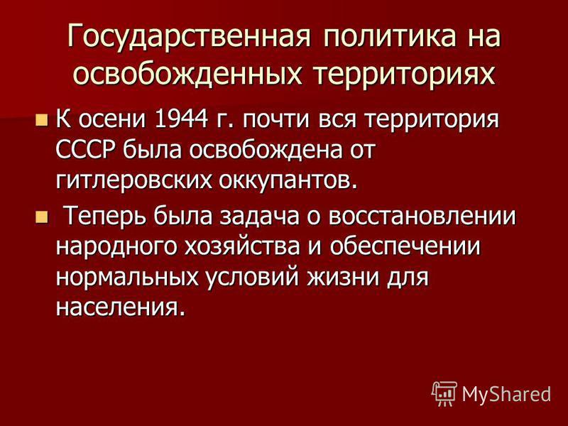 Государственная политика на освобожденных территориях К осени 1944 г. почти вся территория СССР была освобождена от гитлеровских оккупантов. К осени 1944 г. почти вся территория СССР была освобождена от гитлеровских оккупантов. Теперь была задача о в