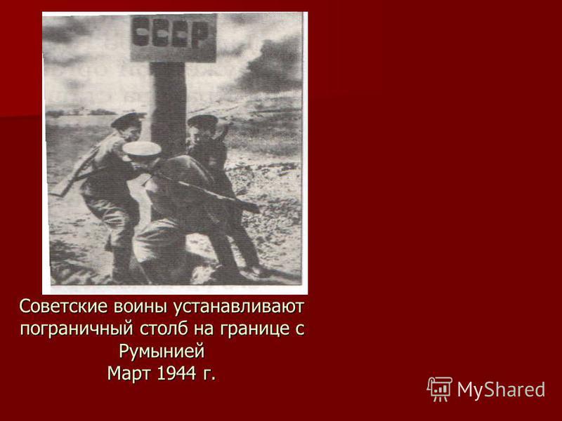 Советские воины устанавливают пограничный столб на границе с Румынией Март 1944 г.