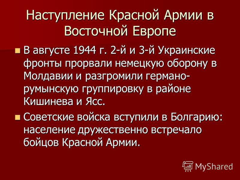 Наступление Красной Армии в Восточной Европе В августе 1944 г. 2-й и 3-й Украинские фронты прорвали немецкую оборону в Молдавии и разгромили германо- румынскую группировку в районе Кишинева и Ясс. В августе 1944 г. 2-й и 3-й Украинские фронты прорвал