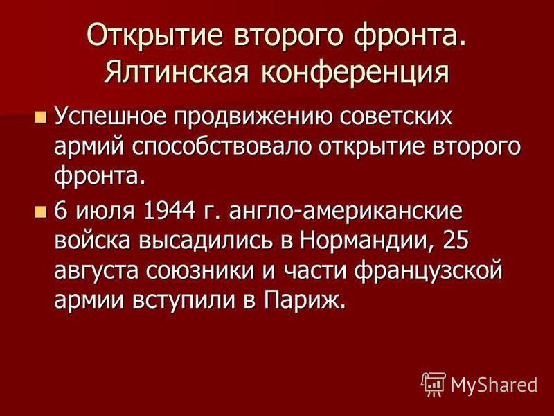 Открытие второго фронта. Ялтинская конференция Успешное продвижению советских армий способствовало открытие второго фронта. Успешное продвижению советских армий способствовало открытие второго фронта. 6 июля 1944 г. англо-американские войска высадили