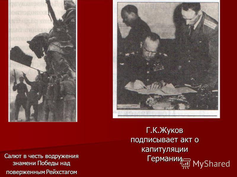 Салют в честь водружения знамени Победы над поверженным Рейхстагом Г.К.Жуков подписывает акт о капитуляции Германии