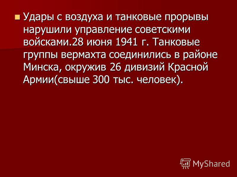 Удары с воздуха и танковые прорывы нарушили управление советскими войсками.28 июня 1941 г. Танковые группы вермахта соединились в районе Минска, окружив 26 дивизий Красной Армии(свыше 300 тыс. человек). Удары с воздуха и танковые прорывы нарушили упр