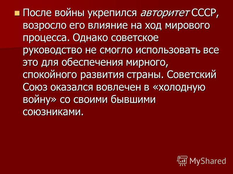 После войны укрепился авторитет СССР, возросло его влияние на ход мирового процесса. Однако советское руководство не смогло использовать все это для обеспечения мирного, спокойного развития страны. Советский Союз оказался вовлечен в «холодную войну»