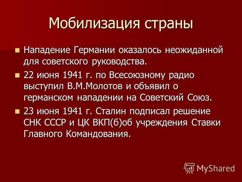 Мобилизация страны Нападение Германии оказалось неожиданной для советского руководства. Нападение Германии оказалось неожиданной для советского руководства. 22 июня 1941 г. по Всесоюзному радио выступил В.М.Молотов и объявил о германском нападении на