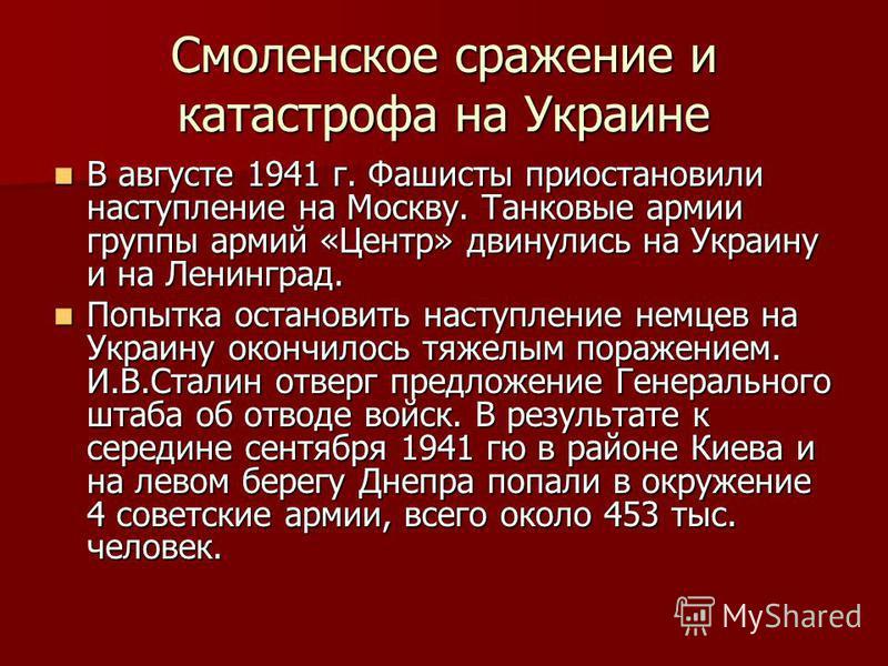 Смоленское сражение и катастрофа на Украине В августе 1941 г. Фашисты приостановили наступление на Москву. Танковые армии группы армий «Центр» двинулись на Украину и на Ленинград. В августе 1941 г. Фашисты приостановили наступление на Москву. Танковы