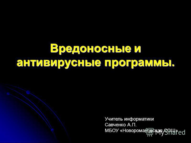 Вредоносные и антивирусные программы. Учитель информатики Савченко А.П. МБОУ «Новоромановская СОШ»