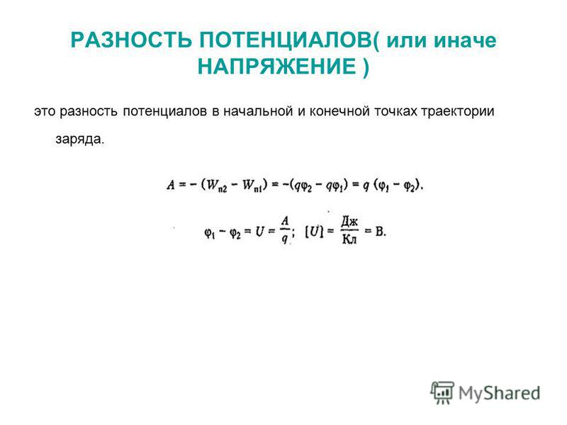 РАЗНОСТЬ ПОТЕНЦИАЛОВ( или иначе НАПРЯЖЕНИЕ ) это разность потенциалов в начальной и конечной точках траектории заряда.