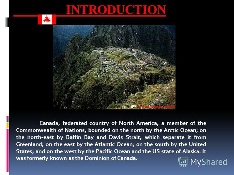 INTRODUCTION Canada, federated country of North America, a member of the Commonwealth of Nations, bounded on the north by the Arctic Ocean; on the north-east by Baffin Bay and Davis Strait, which separate it from Greenland; on the east by the Atlanti