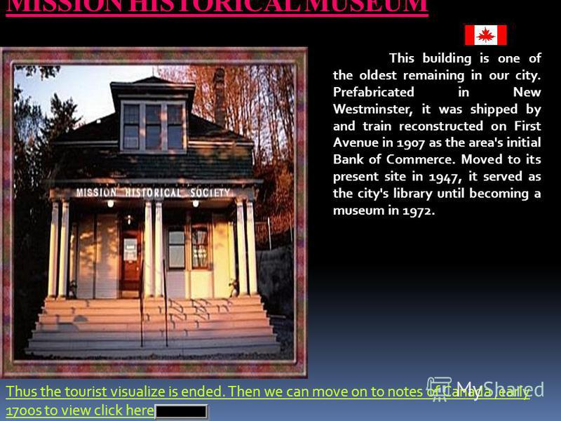 MISSION HISTORICAL MUSEUM This building is one of the oldest remaining in our city. Prefabricated in New Westminster, it was shipped by and train reconstructed on First Avenue in 1907 as the area's initial Bank of Commerce. Moved to its present site