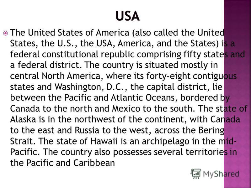 The United States of America (also called the United States, the U.S., the USA, America, and the States) is a federal constitutional republic comprising fifty states and a federal district. The country is situated mostly in central North America, whe